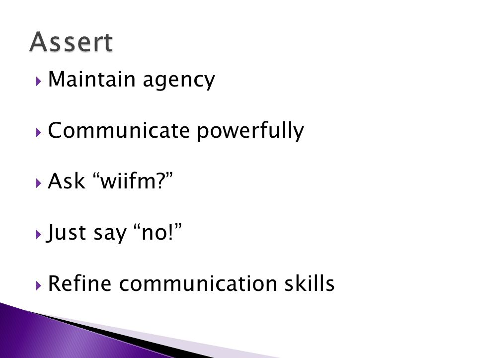  Maintain agency  Communicate powerfully  Ask wiifm  Just say no!  Refine communication skills
