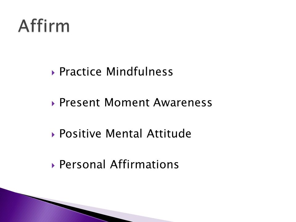  Practice Mindfulness  Present Moment Awareness  Positive Mental Attitude  Personal Affirmations