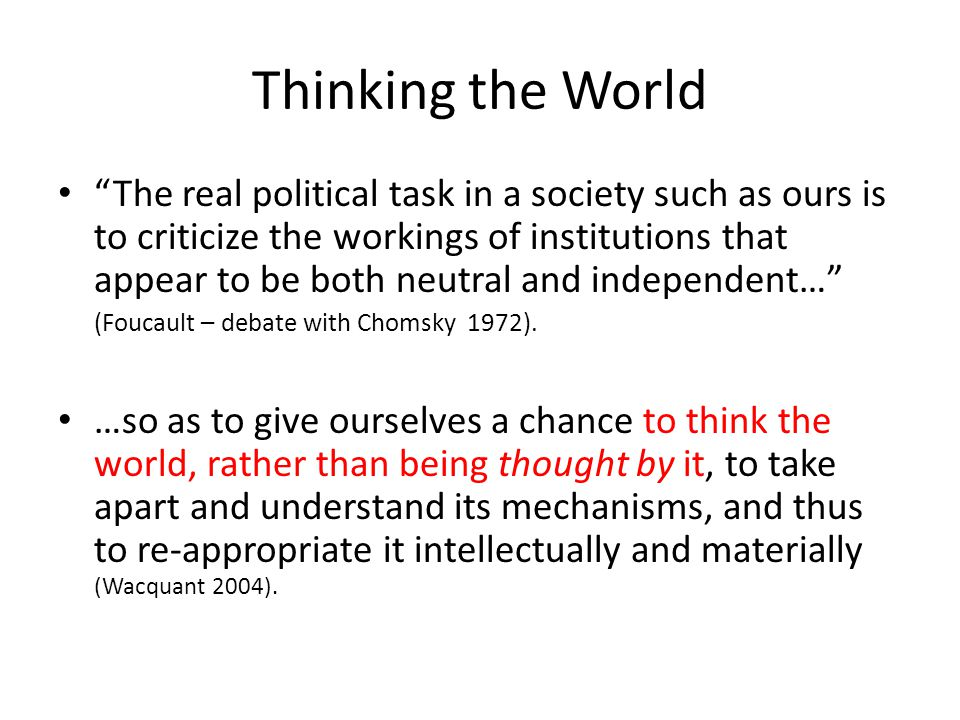 Thinking the World The real political task in a society such as ours is to criticize the workings of institutions that appear to be both neutral and independent… (Foucault – debate with Chomsky 1972).