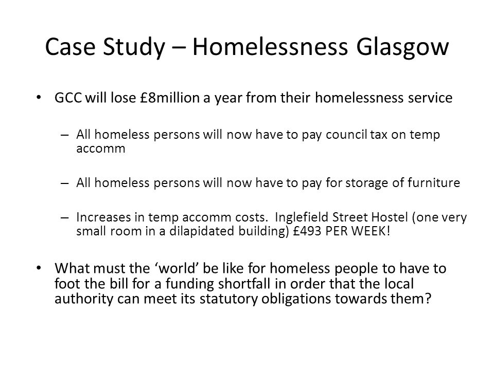 Case Study – Homelessness Glasgow GCC will lose £8million a year from their homelessness service – All homeless persons will now have to pay council tax on temp accomm – All homeless persons will now have to pay for storage of furniture – Increases in temp accomm costs.