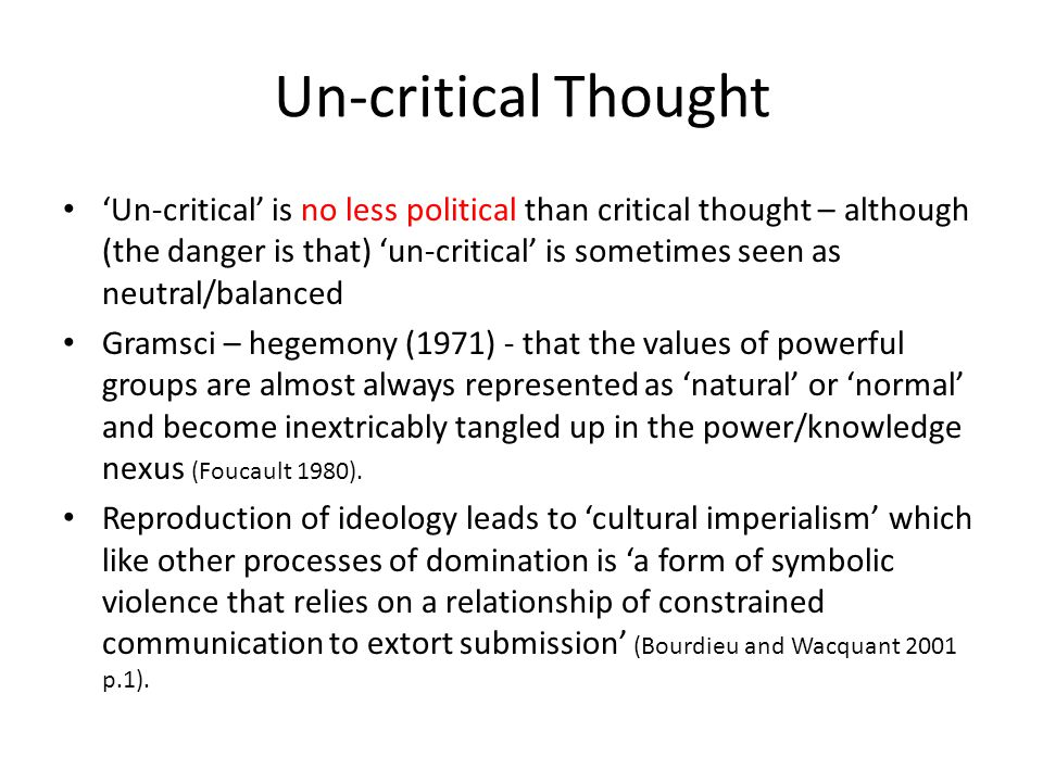 Un-critical Thought 'Un-critical' is no less political than critical thought – although (the danger is that) 'un-critical' is sometimes seen as neutral/balanced Gramsci – hegemony (1971) - that the values of powerful groups are almost always represented as 'natural' or 'normal' and become inextricably tangled up in the power/knowledge nexus (Foucault 1980).