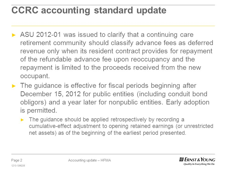 Page 2 1210-1396206 Accounting update – HFMA CCRC accounting standard update ► ASU 2012-01 was issued to clarify that a continuing care retirement community should classify advance fees as deferred revenue only when its resident contract provides for repayment of the refundable advance fee upon reoccupancy and the repayment is limited to the proceeds received from the new occupant.