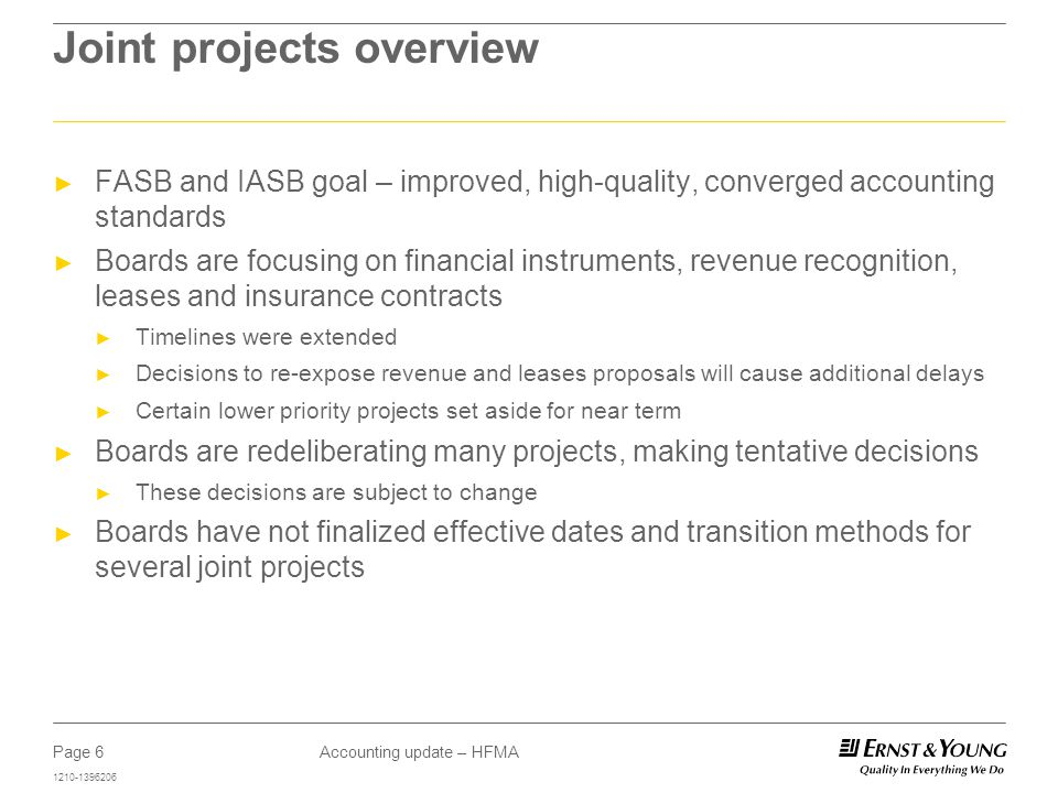 Page 6 1210-1396206 Accounting update – HFMA Joint projects overview ► FASB and IASB goal – improved, high-quality, converged accounting standards ► Boards are focusing on financial instruments, revenue recognition, leases and insurance contracts ► Timelines were extended ► Decisions to re-expose revenue and leases proposals will cause additional delays ► Certain lower priority projects set aside for near term ► Boards are redeliberating many projects, making tentative decisions ► These decisions are subject to change ► Boards have not finalized effective dates and transition methods for several joint projects