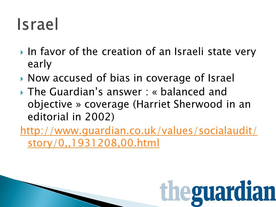  In favor of the creation of an Israeli state very early  Now accused of bias in coverage of Israel  The Guardian's answer : « balanced and objective » coverage (Harriet Sherwood in an editorial in 2002) http://www.guardian.co.uk/values/socialaudit/ story/0,,1931208,00.html
