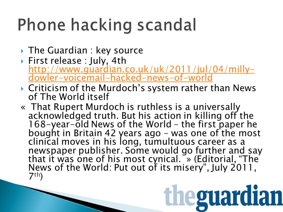  The Guardian : key source  First release : July, 4th http://www.guardian.co.uk/uk/2011/jul/04/milly- dowler-voicemail-hacked-news-of-world http://www.guardian.co.uk/uk/2011/jul/04/milly- dowler-voicemail-hacked-news-of-world  Criticism of the Murdoch's system rather than News of The World itself « That Rupert Murdoch is ruthless is a universally acknowledged truth.