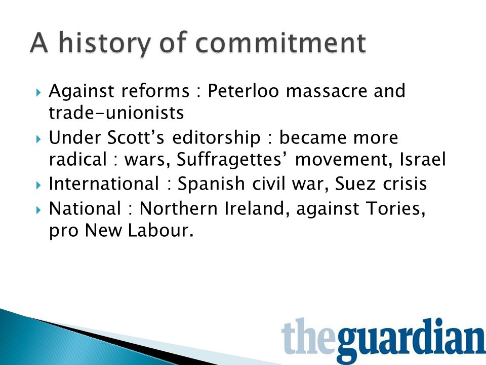  Against reforms : Peterloo massacre and trade-unionists  Under Scott's editorship : became more radical : wars, Suffragettes' movement, Israel  International : Spanish civil war, Suez crisis  National : Northern Ireland, against Tories, pro New Labour.