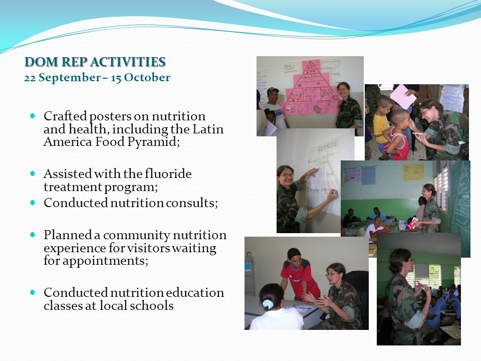 DOM REP ACTIVITIES DOM REP ACTIVITIES 22 September – 15 October Crafted posters on nutrition and health, including the Latin America Food Pyramid; Assisted with the fluoride treatment program; Conducted nutrition consults; Planned a community nutrition experience for visitors waiting for appointments; Conducted nutrition education classes at local schools