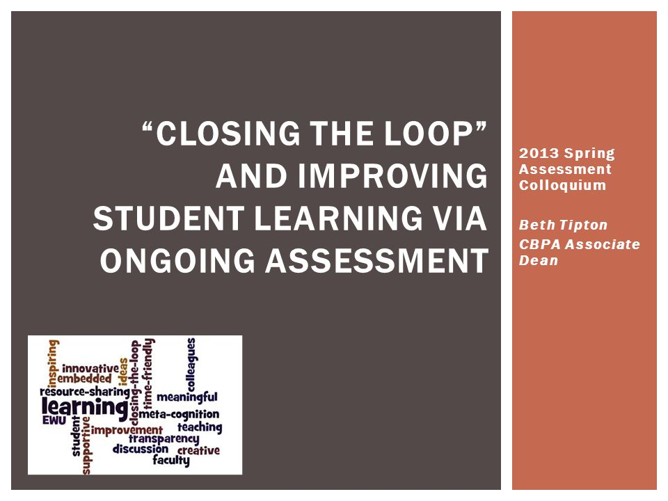 2013 Spring Assessment Colloquium Beth Tipton CBPA Associate Dean CLOSING THE LOOP AND IMPROVING STUDENT LEARNING VIA ONGOING ASSESSMENT