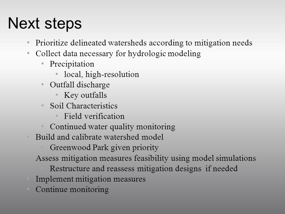 Next steps Prioritize delineated watersheds according to mitigation needs Collect data necessary for hydrologic modeling Precipitation local, high-resolution Outfall discharge Key outfalls Soil Characteristics Field verification Continued water quality monitoring Build and calibrate watershed model Greenwood Park given priority Assess mitigation measures feasibility using model simulations Restructure and reassess mitigation designs if needed Implement mitigation measures Continue monitoring