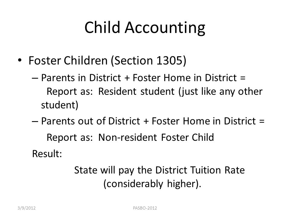 Child Accounting Foster Children (Section 1305) – Parents in District + Foster Home in District = Report as: Resident student (just like any other stu