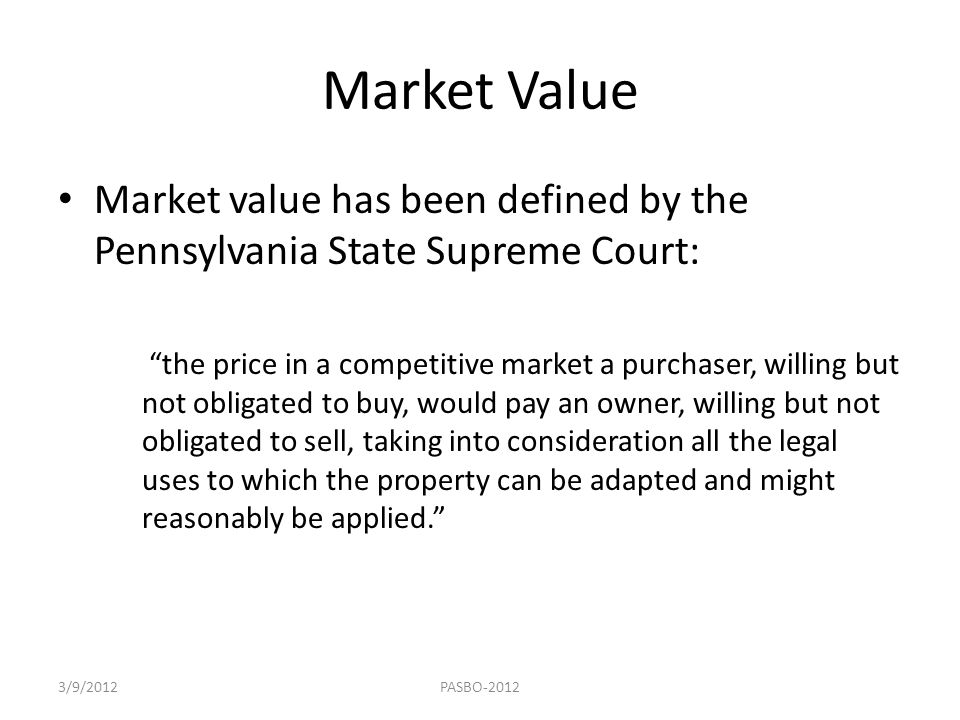 """Market Value Market value has been defined by the Pennsylvania State Supreme Court: """"the price in a competitive market a purchaser, willing but not ob"""