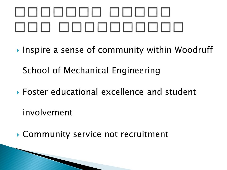  Inspire a sense of community within Woodruff School of Mechanical Engineering  Foster educational excellence and student involvement  Community service not recruitment