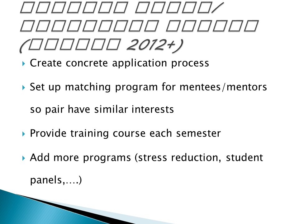  Create concrete application process  Set up matching program for mentees/mentors so pair have similar interests  Provide training course each semester  Add more programs (stress reduction, student panels,….)