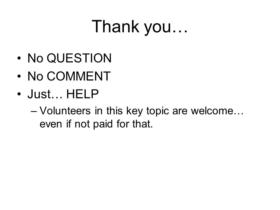 Thank you… No QUESTION No COMMENT Just… HELP –Volunteers in this key topic are welcome… even if not paid for that.
