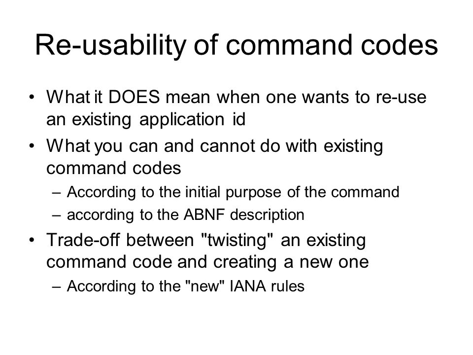 Re-usability of command codes What it DOES mean when one wants to re-use an existing application id What you can and cannot do with existing command codes –According to the initial purpose of the command –according to the ABNF description Trade-off between twisting an existing command code and creating a new one –According to the new IANA rules