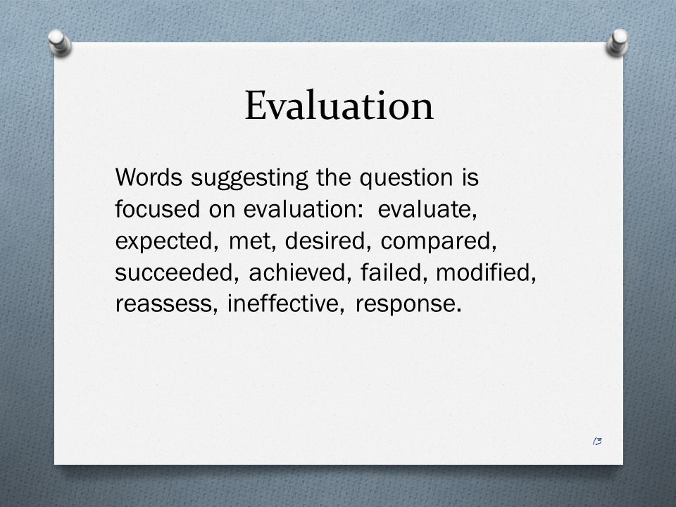 Evaluation Words suggesting the question is focused on evaluation: evaluate, expected, met, desired, compared, succeeded, achieved, failed, modified, reassess, ineffective, response.