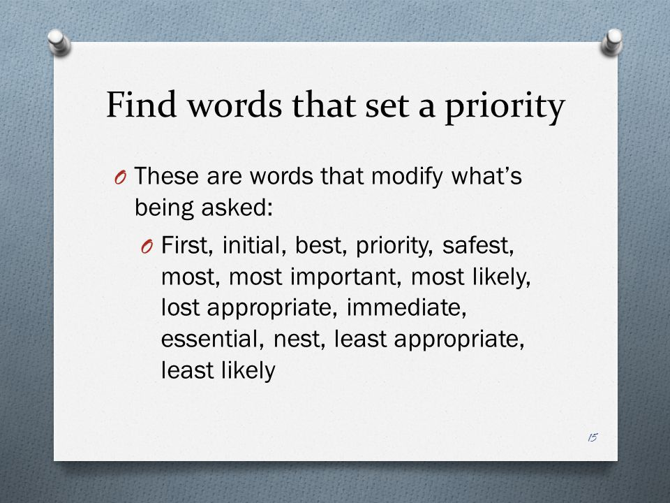 Find words that set a priority O These are words that modify what's being asked: O First, initial, best, priority, safest, most, most important, most likely, lost appropriate, immediate, essential, nest, least appropriate, least likely 15