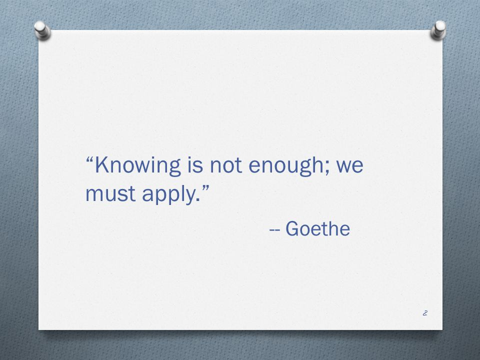 2 Knowing is not enough; we must apply. -- Goethe