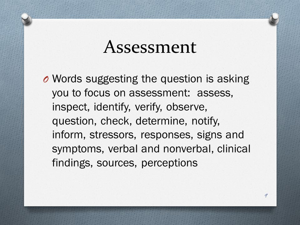 Assessment O Words suggesting the question is asking you to focus on assessment: assess, inspect, identify, verify, observe, question, check, determine, notify, inform, stressors, responses, signs and symptoms, verbal and nonverbal, clinical findings, sources, perceptions 9