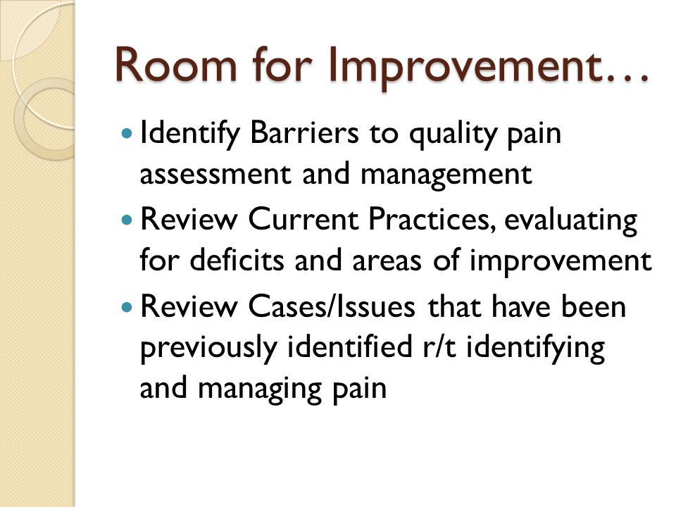 Room for Improvement… Identify Barriers to quality pain assessment and management Review Current Practices, evaluating for deficits and areas of improvement Review Cases/Issues that have been previously identified r/t identifying and managing pain
