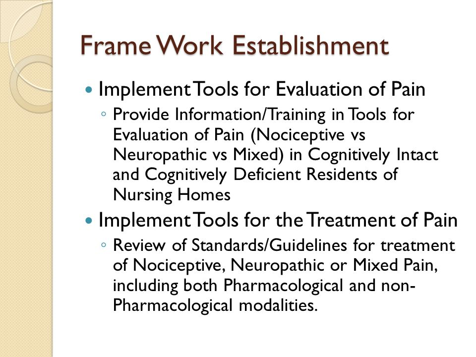 Frame Work Establishment Implement Tools for Evaluation of Pain ◦ Provide Information/Training in Tools for Evaluation of Pain (Nociceptive vs Neuropathic vs Mixed) in Cognitively Intact and Cognitively Deficient Residents of Nursing Homes Implement Tools for the Treatment of Pain ◦ Review of Standards/Guidelines for treatment of Nociceptive, Neuropathic or Mixed Pain, including both Pharmacological and non- Pharmacological modalities.