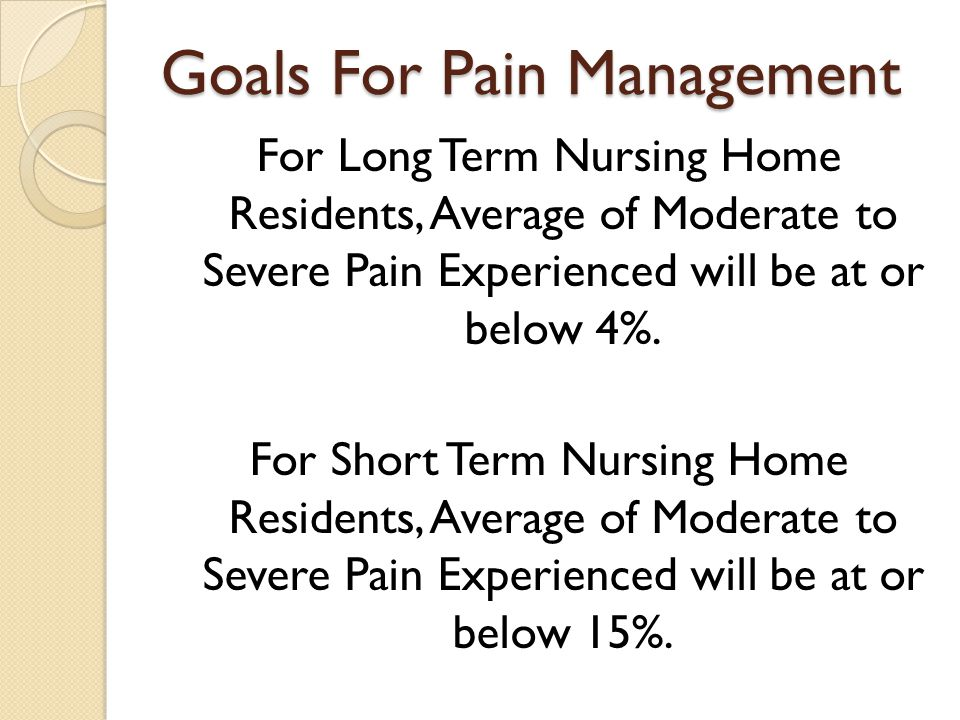 Goals For Pain Management For Long Term Nursing Home Residents, Average of Moderate to Severe Pain Experienced will be at or below 4%.