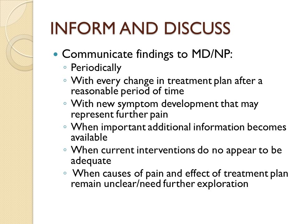 INFORM AND DISCUSS Communicate findings to MD/NP: ◦ Periodically ◦ With every change in treatment plan after a reasonable period of time ◦ With new symptom development that may represent further pain ◦ When important additional information becomes available ◦ When current interventions do no appear to be adequate ◦ When causes of pain and effect of treatment plan remain unclear/need further exploration
