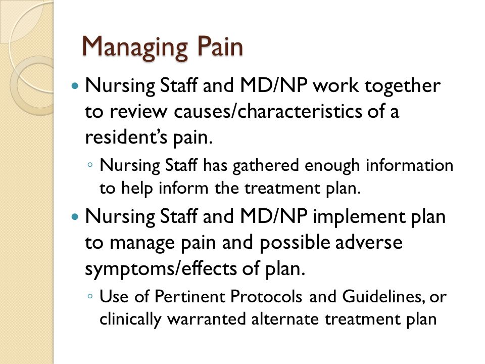 Managing Pain Nursing Staff and MD/NP work together to review causes/characteristics of a resident's pain.