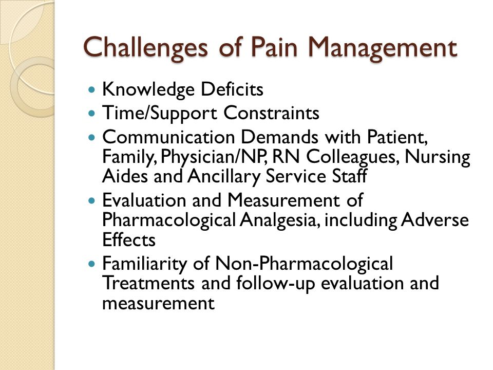 Challenges of Pain Management Knowledge Deficits Time/Support Constraints Communication Demands with Patient, Family, Physician/NP, RN Colleagues, Nursing Aides and Ancillary Service Staff Evaluation and Measurement of Pharmacological Analgesia, including Adverse Effects Familiarity of Non-Pharmacological Treatments and follow-up evaluation and measurement