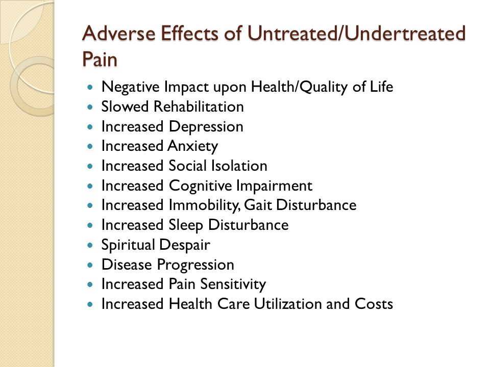 Adverse Effects of Untreated/Undertreated Pain Negative Impact upon Health/Quality of Life Slowed Rehabilitation Increased Depression Increased Anxiety Increased Social Isolation Increased Cognitive Impairment Increased Immobility, Gait Disturbance Increased Sleep Disturbance Spiritual Despair Disease Progression Increased Pain Sensitivity Increased Health Care Utilization and Costs
