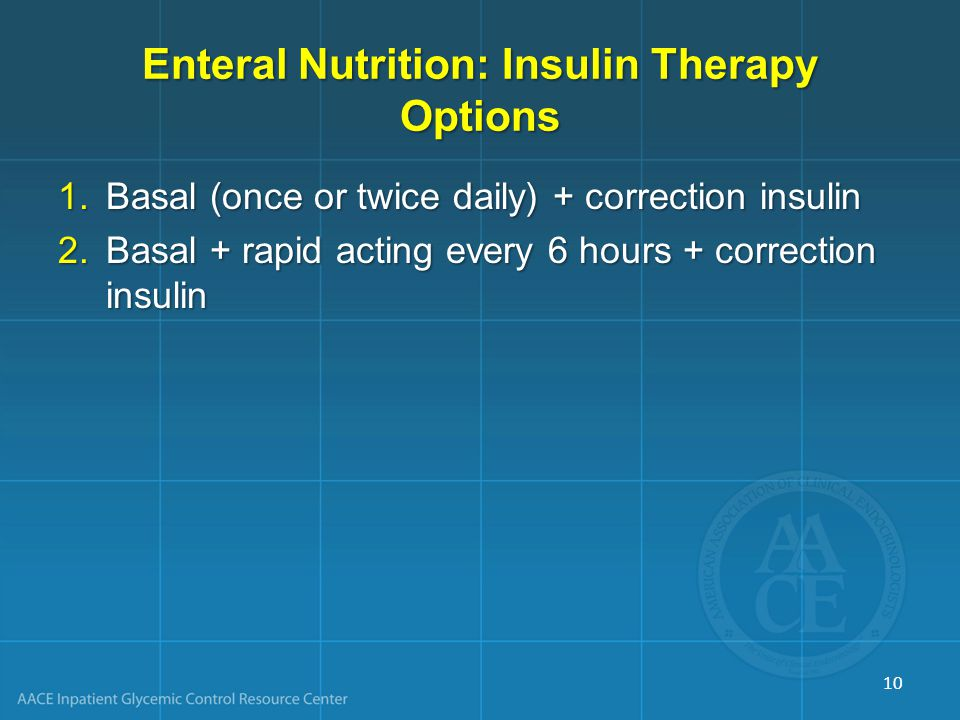Enteral Nutrition: Insulin Therapy Options 1.Basal (once or twice daily) + correction insulin 2.Basal + rapid acting every 6 hours + correction insuli