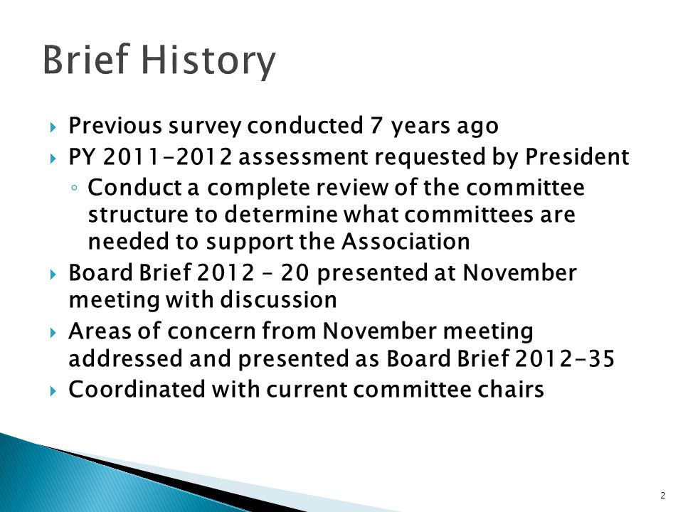  Previous survey conducted 7 years ago  PY 2011-2012 assessment requested by President ◦ Conduct a complete review of the committee structure to determine what committees are needed to support the Association  Board Brief 2012 – 20 presented at November meeting with discussion  Areas of concern from November meeting addressed and presented as Board Brief 2012-35  Coordinated with current committee chairs 2
