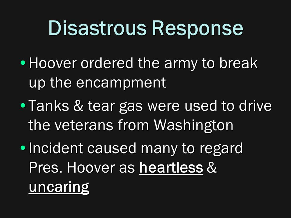 Disastrous Response Hoover ordered the army to break up the encampmentHoover ordered the army to break up the encampment Tanks & tear gas were used to drive the veterans from WashingtonTanks & tear gas were used to drive the veterans from Washington Incident caused many to regard Pres.