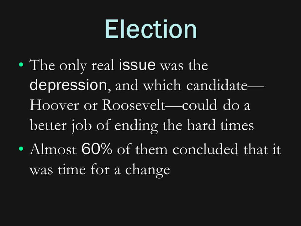 Election The only real issue was the depression, and which candidate— Hoover or Roosevelt—could do a better job of ending the hard timesThe only real issue was the depression, and which candidate— Hoover or Roosevelt—could do a better job of ending the hard times Almost 60% of them concluded that it was time for a changeAlmost 60% of them concluded that it was time for a change