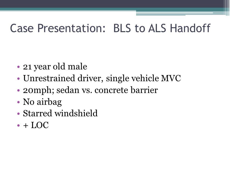 Case Presentation: BLS to ALS Handoff 21 year old male Unrestrained driver, single vehicle MVC 20mph; sedan vs. concrete barrier No airbag Starred win