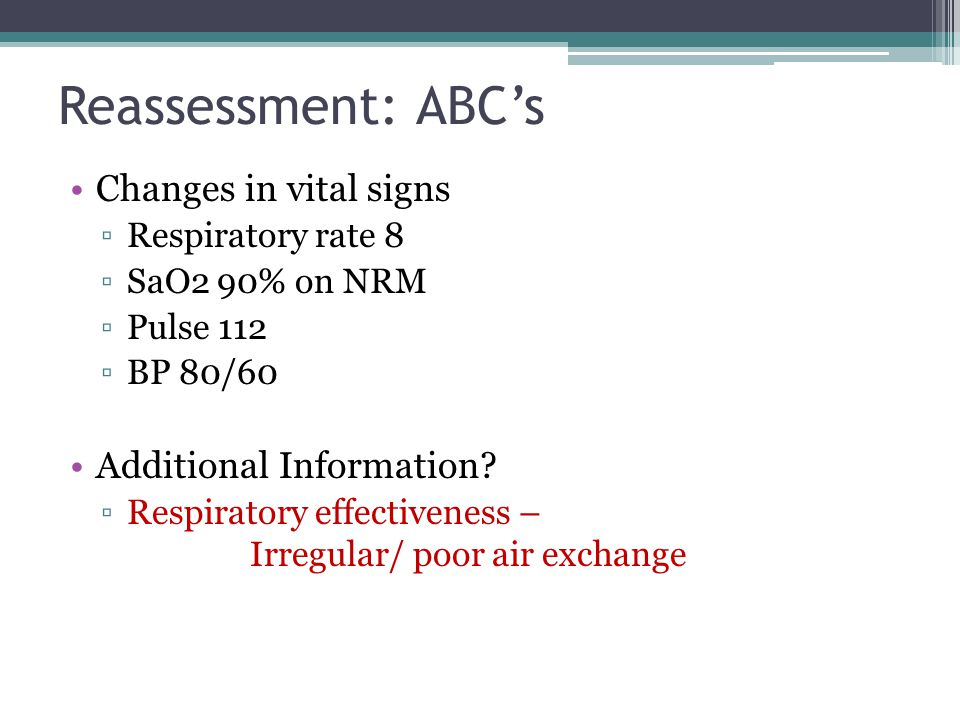 Reassessment: ABC's Changes in vital signs ▫Respiratory rate 8 ▫SaO2 90% on NRM ▫Pulse 112 ▫BP 80/60 Additional Information? ▫Respiratory effectivenes