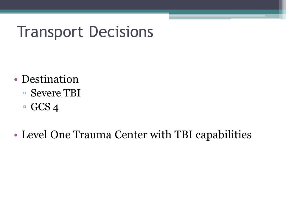 Transport Decisions Destination ▫Severe TBI ▫GCS 4 Level One Trauma Center with TBI capabilities