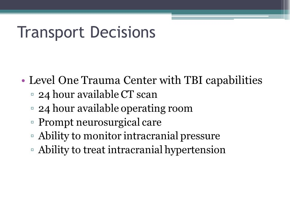 Transport Decisions Level One Trauma Center with TBI capabilities ▫24 hour available CT scan ▫24 hour available operating room ▫Prompt neurosurgical care ▫Ability to monitor intracranial pressure ▫Ability to treat intracranial hypertension