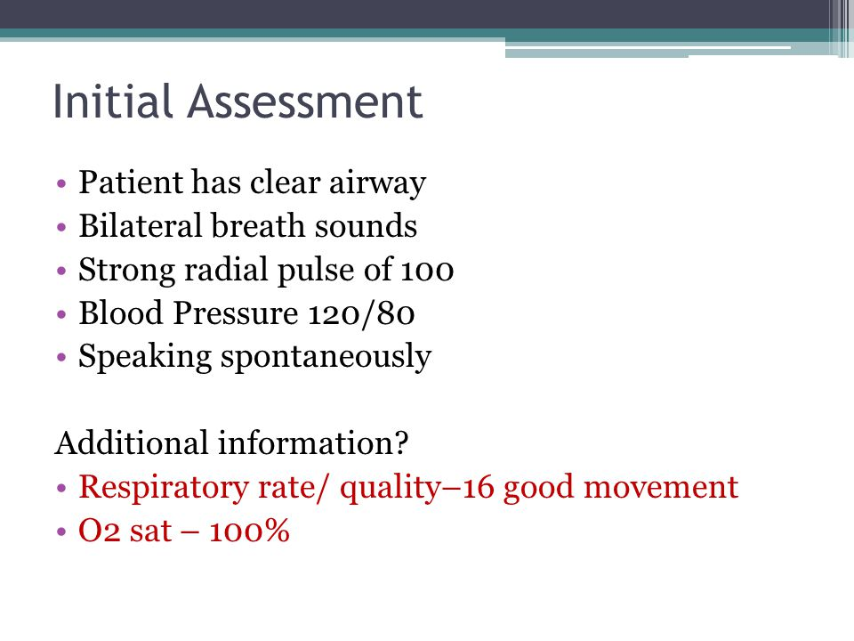 Initial Assessment Patient has clear airway Bilateral breath sounds Strong radial pulse of 100 Blood Pressure 120/80 Speaking spontaneously Additional