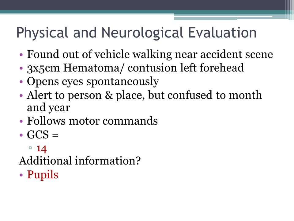 Physical and Neurological Evaluation Found out of vehicle walking near accident scene 3x5cm Hematoma/ contusion left forehead Opens eyes spontaneously Alert to person & place, but confused to month and year Follows motor commands GCS = ▫14 Additional information.