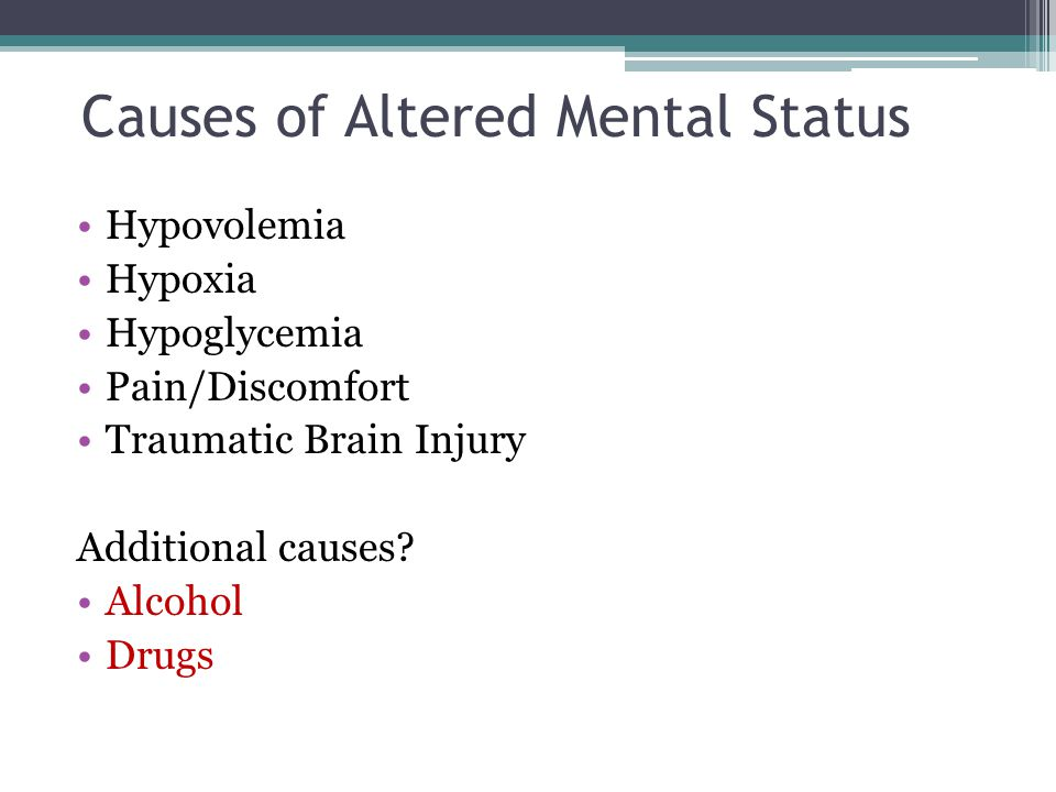 Causes of Altered Mental Status Hypovolemia Hypoxia Hypoglycemia Pain/Discomfort Traumatic Brain Injury Additional causes? Alcohol Drugs