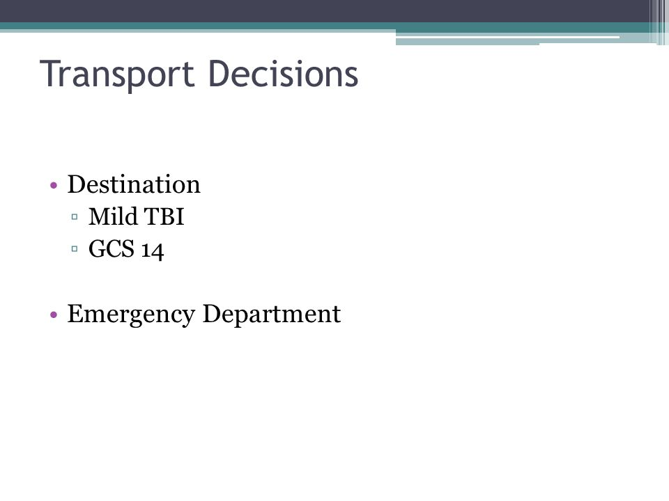 Transport Decisions Destination ▫Mild TBI ▫GCS 14 Emergency Department