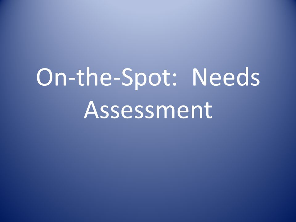 On-the-Spot: Needs Assessment