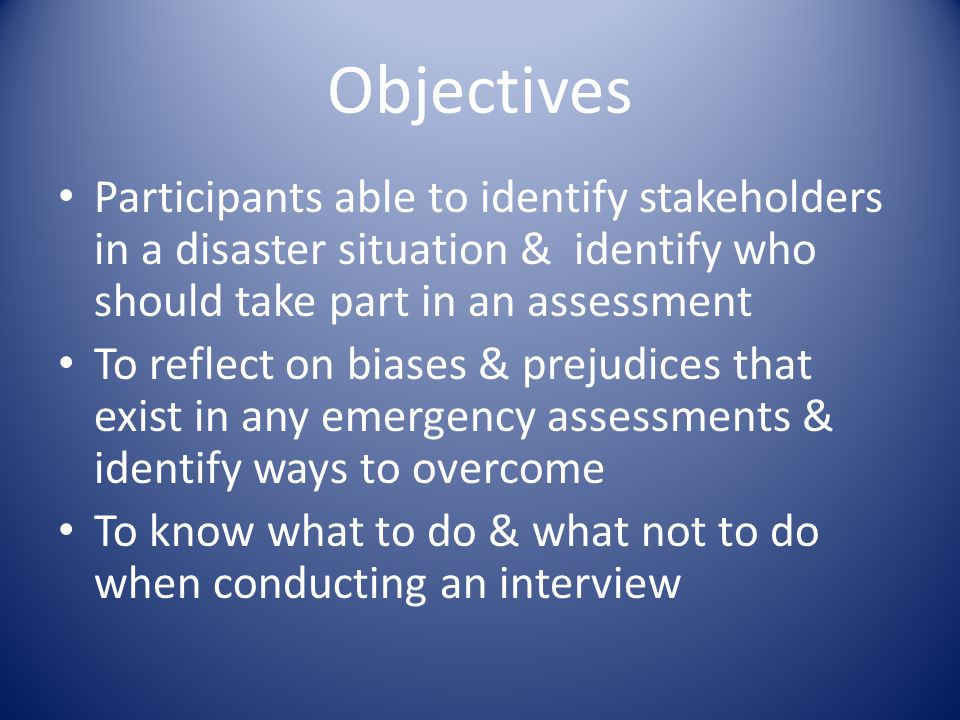 Objectives Participants able to identify stakeholders in a disaster situation & identify who should take part in an assessment To reflect on biases & prejudices that exist in any emergency assessments & identify ways to overcome To know what to do & what not to do when conducting an interview