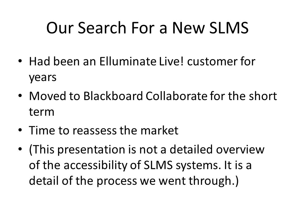 Our Search For a New SLMS Had been an Elluminate Live! customer for years Moved to Blackboard Collaborate for the short term Time to reassess the mark