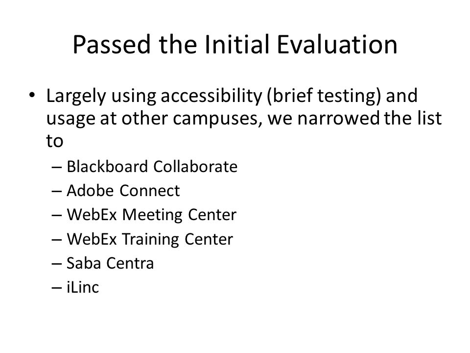 Passed the Initial Evaluation Largely using accessibility (brief testing) and usage at other campuses, we narrowed the list to – Blackboard Collaborate – Adobe Connect – WebEx Meeting Center – WebEx Training Center – Saba Centra – iLinc