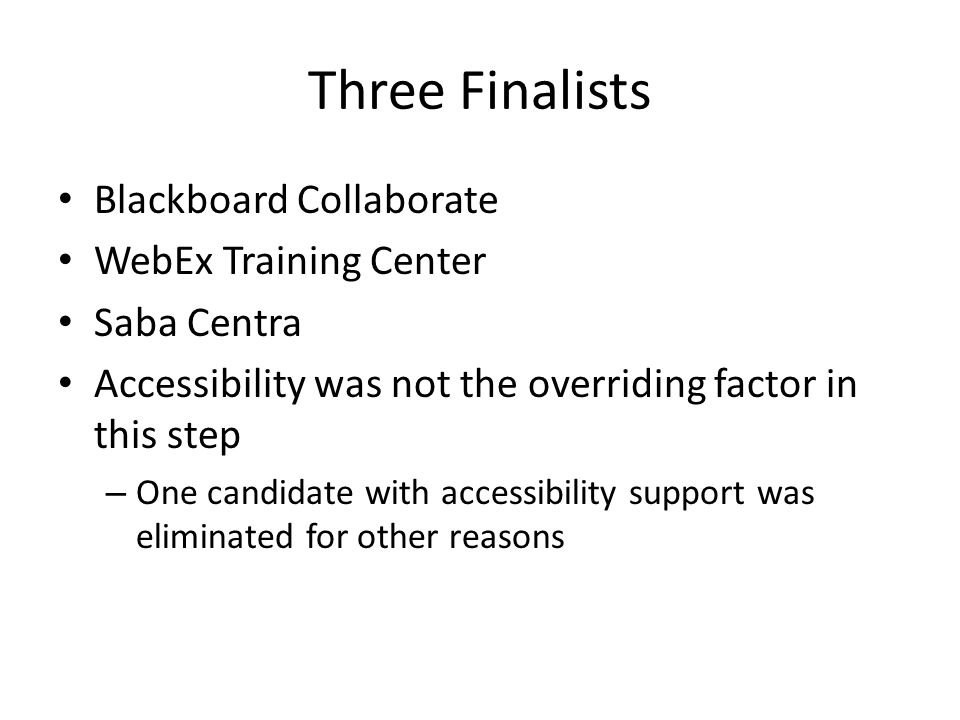 Three Finalists Blackboard Collaborate WebEx Training Center Saba Centra Accessibility was not the overriding factor in this step – One candidate with