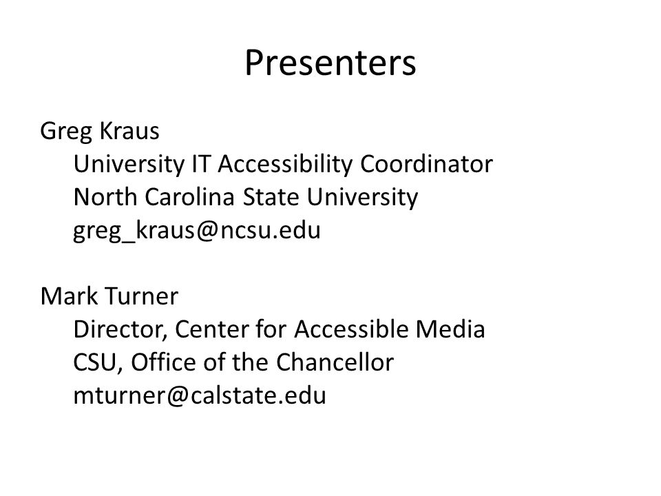 Presenters Greg Kraus University IT Accessibility Coordinator North Carolina State University greg_kraus@ncsu.edu Mark Turner Director, Center for Accessible Media CSU, Office of the Chancellor mturner@calstate.edu