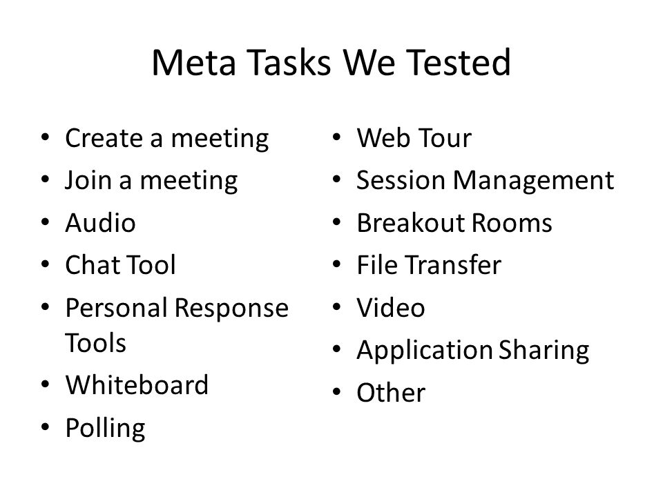 Meta Tasks We Tested Create a meeting Join a meeting Audio Chat Tool Personal Response Tools Whiteboard Polling Web Tour Session Management Breakout R