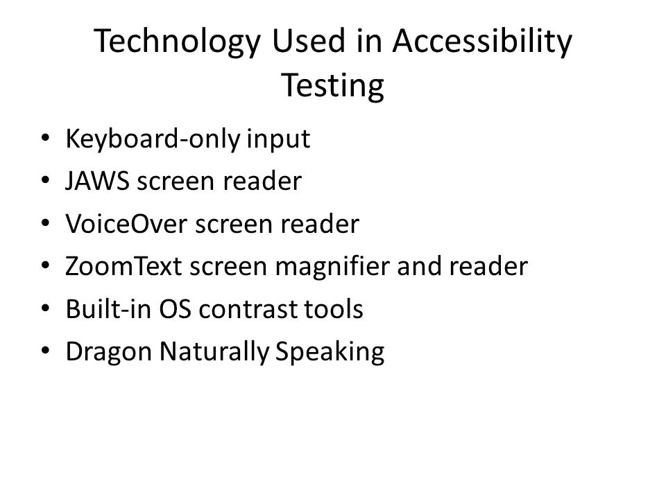 Technology Used in Accessibility Testing Keyboard-only input JAWS screen reader VoiceOver screen reader ZoomText screen magnifier and reader Built-in OS contrast tools Dragon Naturally Speaking